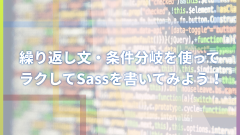 繰り返し文・条件分岐を使ってラクしてSassを書いてみよう!