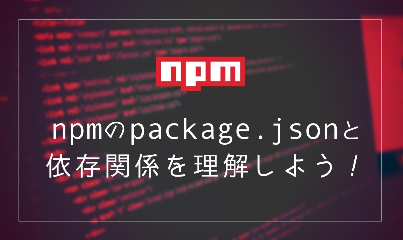 npmのpackage.jsonと依存関係を理解しよう!