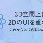 3D空間上に2DのUIを重ねる【これからはじめるReact360】